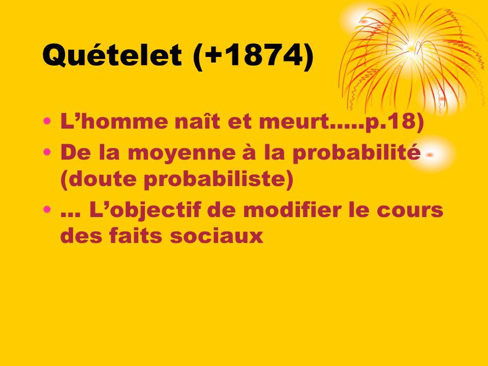 Quételet (+1874) Lhomme naît et meurt.....p.18) De la moyenne à la probabilité (doute probabiliste)... Lobjectif de modifier le cours des faits sociau