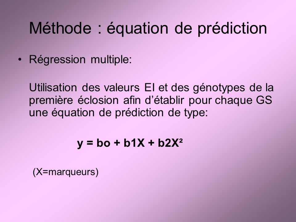 Méthode : équation de prédiction Régression multiple: Utilisation des valeurs EI et des génotypes de la première éclosion afin détablir pour chaque GS une équation de prédiction de type: y = bo + b1X + b2X² (X=marqueurs)