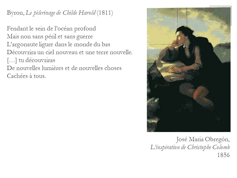 Byron, Le pèlerinage de Childe Harold (1811) Fendant le sein de locéan profond Mais non sans péril et sans guerre Largonaute ligure dans le monde du b