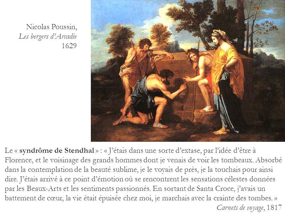 Nicolas Poussin, Les bergers dArcadie 1629 Le « syndrôme de Stendhal » : « Jétais dans une sorte dextase, par lidée dêtre à Florence, et le voisinage