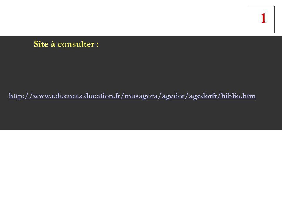 Site à consulter : http://www.educnet.education.fr/musagora/agedor/agedorfr/biblio.htm 1