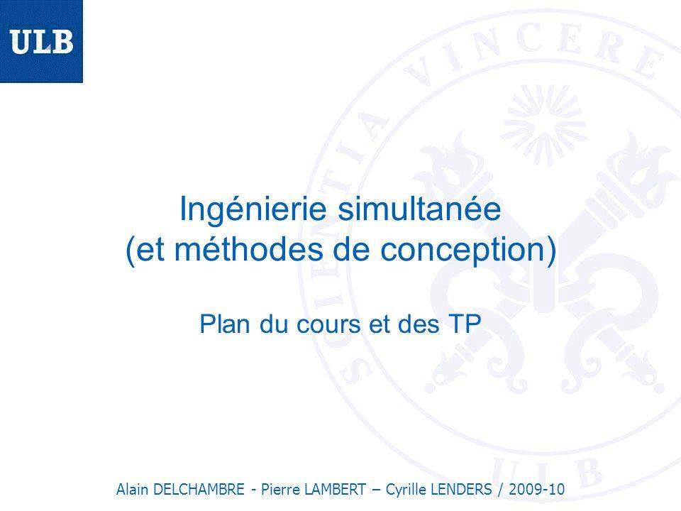 Ingénierie simultanée (et méthodes de conception) Plan du cours et des TP Alain DELCHAMBRE - Pierre LAMBERT – Cyrille LENDERS / 2009-10