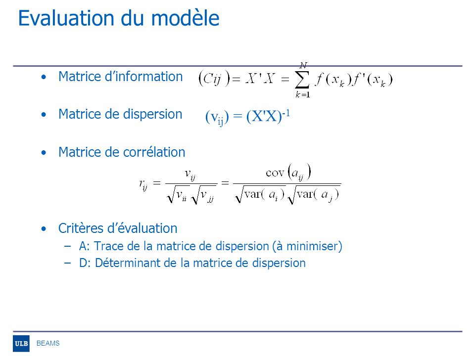 BEAMS Evaluation du modèle Matrice dinformation Matrice de dispersion Matrice de corrélation Critères dévaluation –A: Trace de la matrice de dispersion (à minimiser) –D: Déterminant de la matrice de dispersion (v ij ) = (X X) -1
