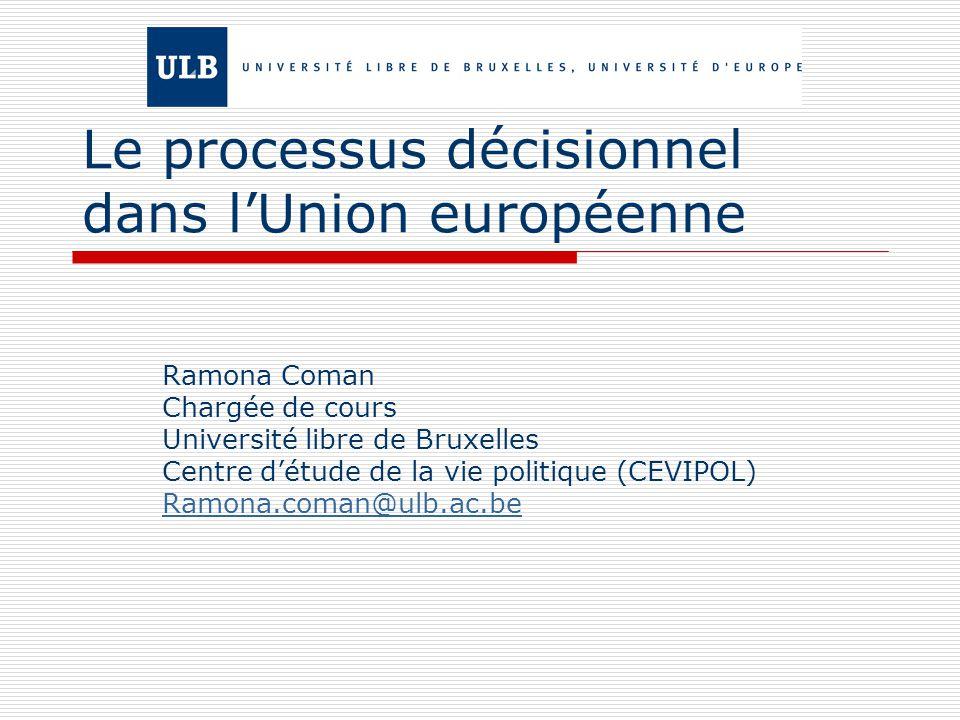 Le processus décisionnel dans lUnion européenne Ramona Coman Chargée de cours Université libre de Bruxelles Centre détude de la vie politique (CEVIPOL