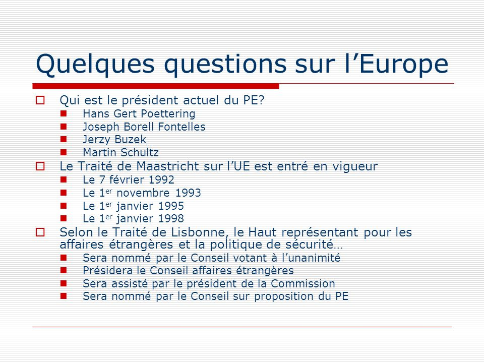 Quelques questions sur lEurope LActe unique européen est Un acte politique qui atteste lunification de lAllemagne Un acte qui amende les traités communautaires Une convention douanière Un traité entre lUE et les pays de lAELE Le Traité de Nice a modifié La procédure dite de « coopérations renforcées » Lintégration du traité sur lUE dans le Traité CE La procédure de nomination des juges à la CJCE La PAC Quelle(s) institution(s) décide(nt) du budget de lUE.