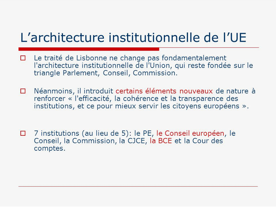 Larchitecture institutionnelle de lUE Le traité de Lisbonne ne change pas fondamentalement l architecture institutionnelle de l Union, qui reste fondée sur le triangle Parlement, Conseil, Commission.