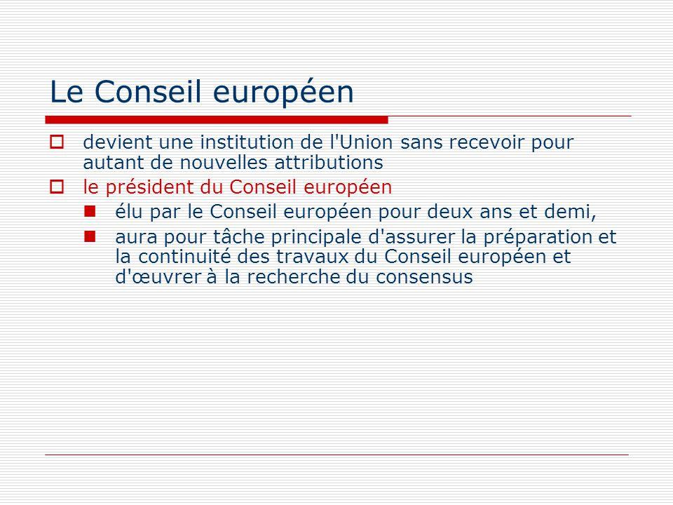 Le Conseil européen devient une institution de l'Union sans recevoir pour autant de nouvelles attributions le président du Conseil européen élu par le