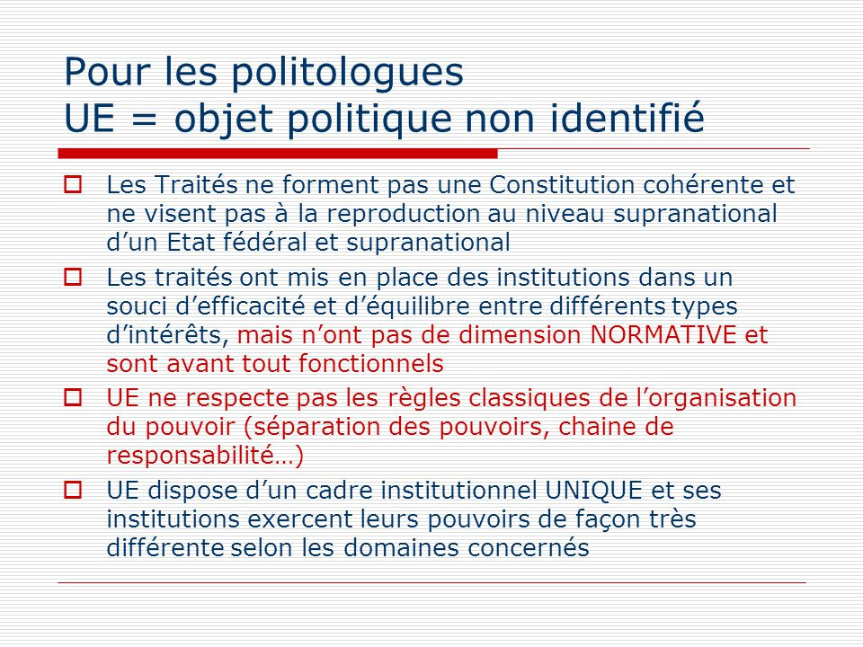 Pour les politologues UE = objet politique non identifié Les Traités ne forment pas une Constitution cohérente et ne visent pas à la reproduction au n