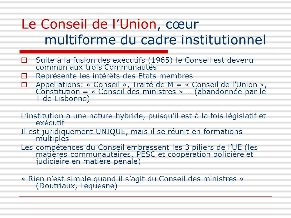 Suite à la fusion des exécutifs (1965) le Conseil est devenu commun aux trois Communautés Représente les intérêts des Etats membres Appellations: « Co