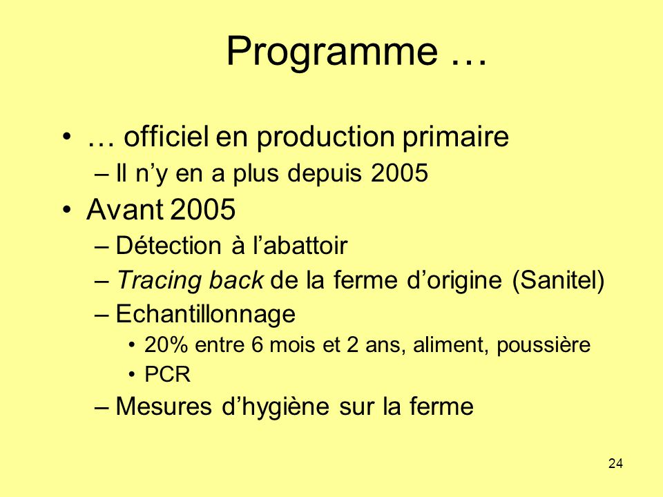 24 Programme … … officiel en production primaire –Il ny en a plus depuis 2005 Avant 2005 –Détection à labattoir –Tracing back de la ferme dorigine (Sa