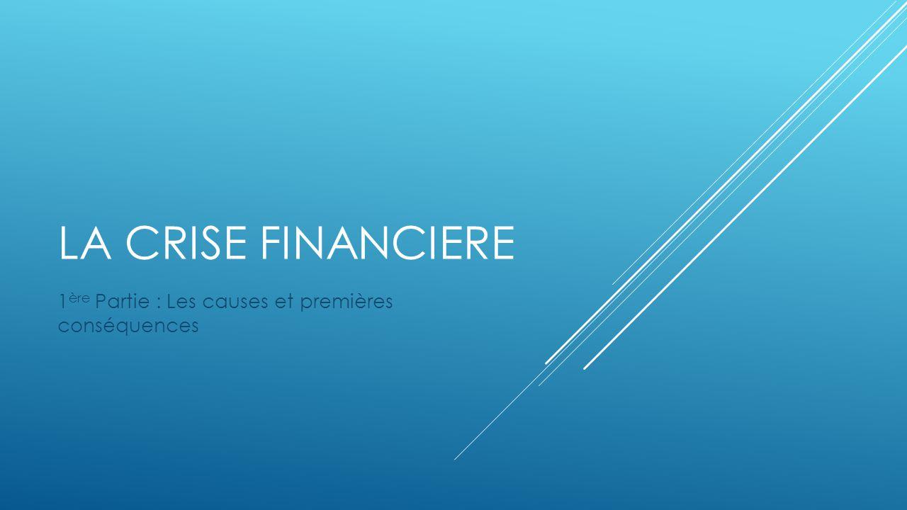 LA CRISE FINANCIERE 1 ère Partie : Les causes et premières conséquences