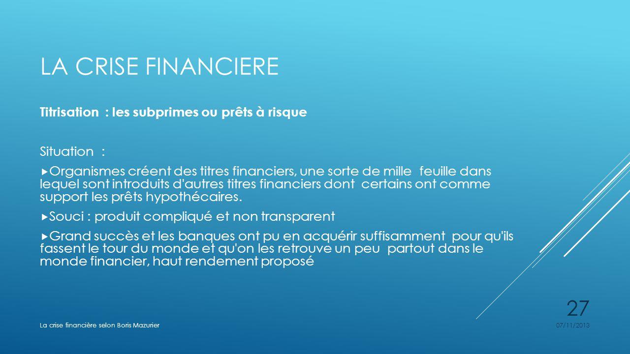LA CRISE FINANCIERE Titrisation : les subprimes ou prêts à risque Situation : Organismes créent des titres financiers, une sorte de mille feuille dans