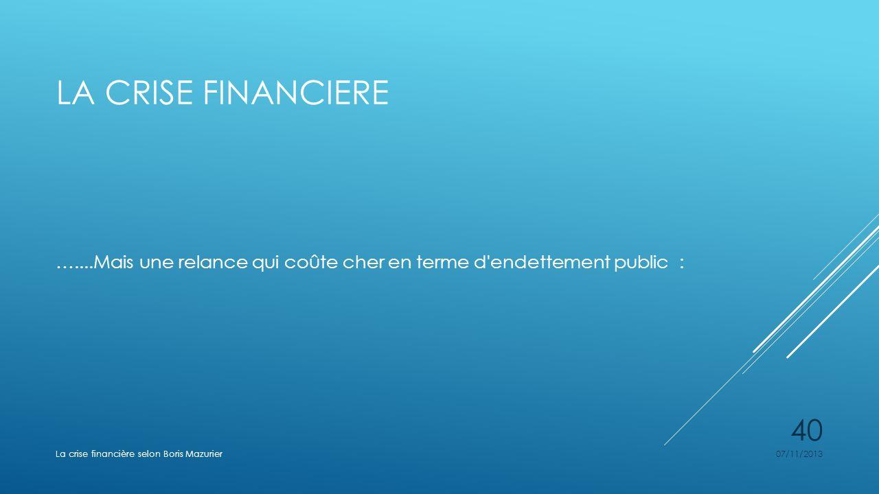 LA CRISE FINANCIERE …....Mais une relance qui coûte cher en terme d'endettement public : 07/11/2013La crise financière selon Boris Mazurier 40