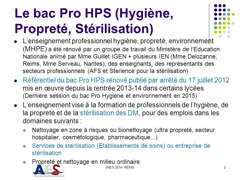 Le bac Pro HPS (Hygiène, Propreté, Stérilisation) Lenseignement professionnel hygiène, propreté, environnement (MHPE) a été rénové par un groupe de travail du Ministère de lEducation Nationale animé par Mme Guillet IGEN + plusieurs IEN (Mme Delozanne, Reims, Mme Serveau, Nantes), des enseignants, des représentants des secteurs professionnels (AFS et Sterience pour la stérilisation) Référentiel du bac Pro HPS rénové publié par arrêté du 17 juillet 2012 mis en œuvre depuis la rentrée 2013-14 dans certains lycées (Dernière session du bac Pro Hygiène et environnement en 2015) Lenseignement vise à la formation de professionnels de lhygiène, de la propreté et de la stérilisation des DM, pour des emplois dans les domaines suivants : Nettoyage en zone à risques ou bionettoyage (ultra propreté, secteur hospitalier, cosmétologique, pharmaceutique...) Services de stérilisation (Etablissements de soins) ou entreprise de stérilisation Propreté et nettoyage en milieu ordinaire JNES 2014- REIMS2