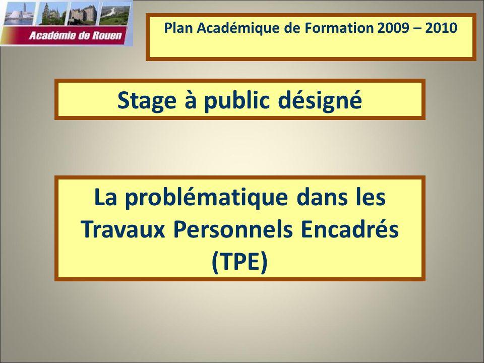 La problématique dans les Travaux Personnels Encadrés (TPE) Plan Académique de Formation 2009 – 2010 Stage à public désigné