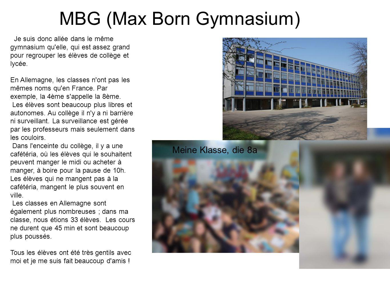 MBG (Max Born Gymnasium) Je suis donc allée dans le même gymnasium qu'elle, qui est assez grand pour regrouper les élèves de collège et lycée. En Alle