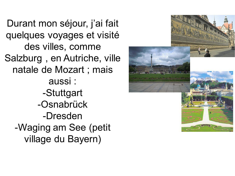 Durant mon séjour, jai fait quelques voyages et visité des villes, comme Salzburg, en Autriche, ville natale de Mozart ; mais aussi : -Stuttgart -Osnabrück -Dresden -Waging am See (petit village du Bayern)