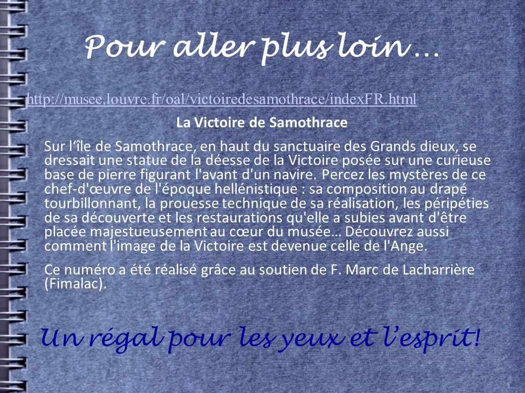 Pour aller plus loin … http://musee.louvre.fr/oal/victoiredesamothrace/indexFR.html La Victoire de Samothrace Sur lîle de Samothrace, en haut du sanct