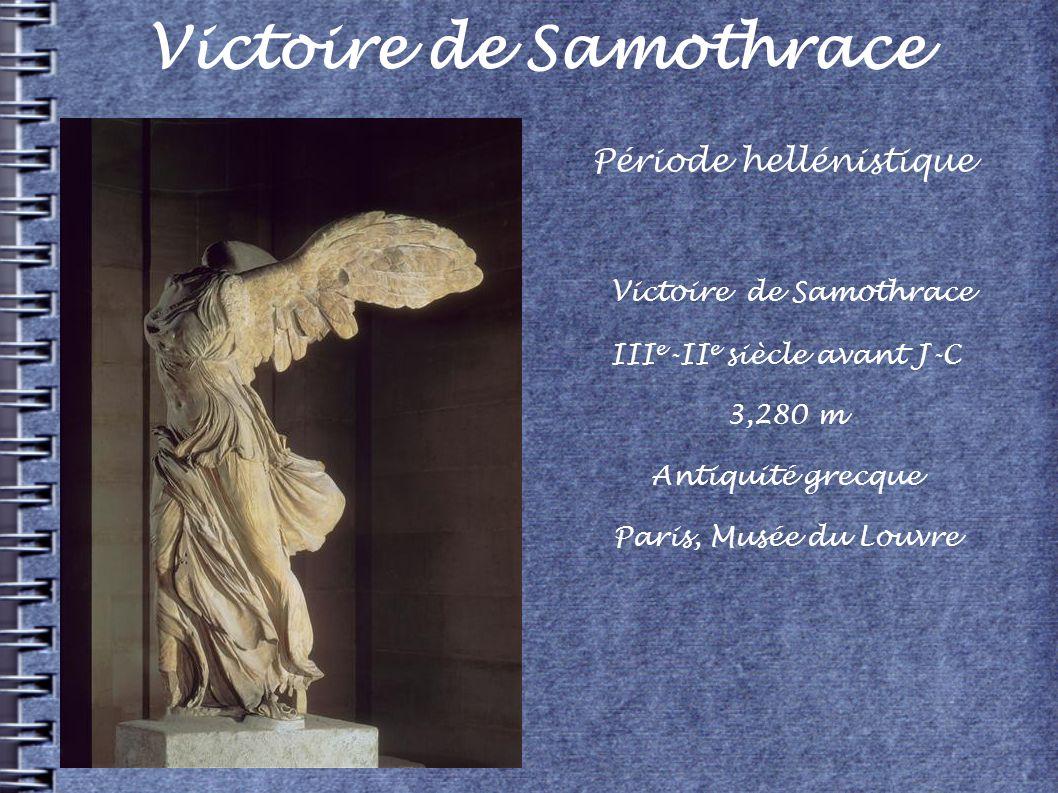 Victoire de Samothrace III e -II e siècle avant J-C 3,280 m Antiquité grecque Paris, Musée du Louvre Période hellénistique