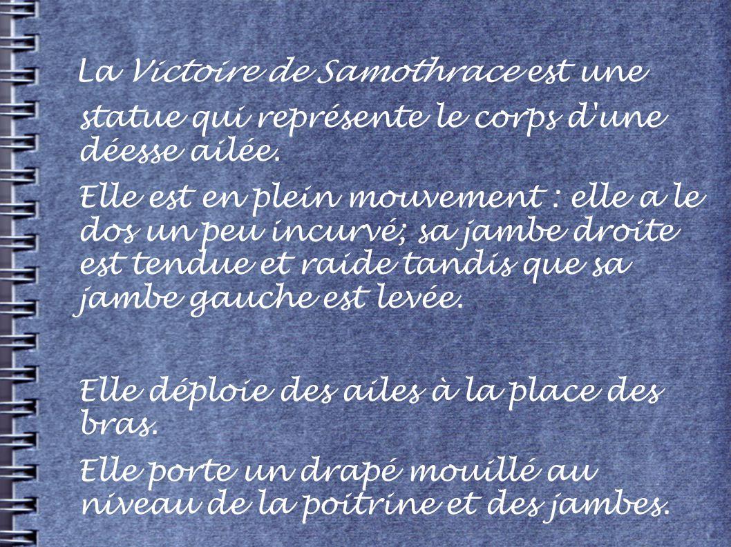 La Victoire de Samothrace est une statue qui représente le corps d'une déesse ailée. Elle est en plein mouvement : elle a le dos un peu incurvé; sa ja