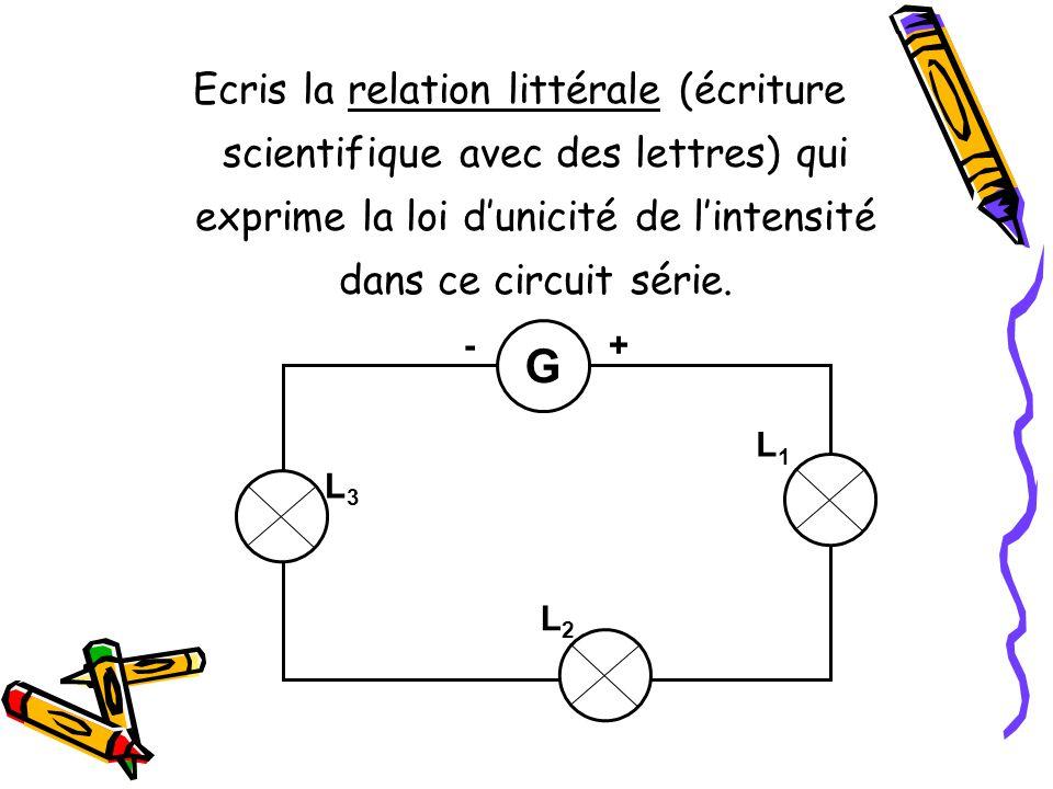 Ecris la relation littérale (écriture scientifique avec des lettres) qui exprime la loi dunicité de lintensité dans ce circuit série. G L2L2 L1L1 L3L3