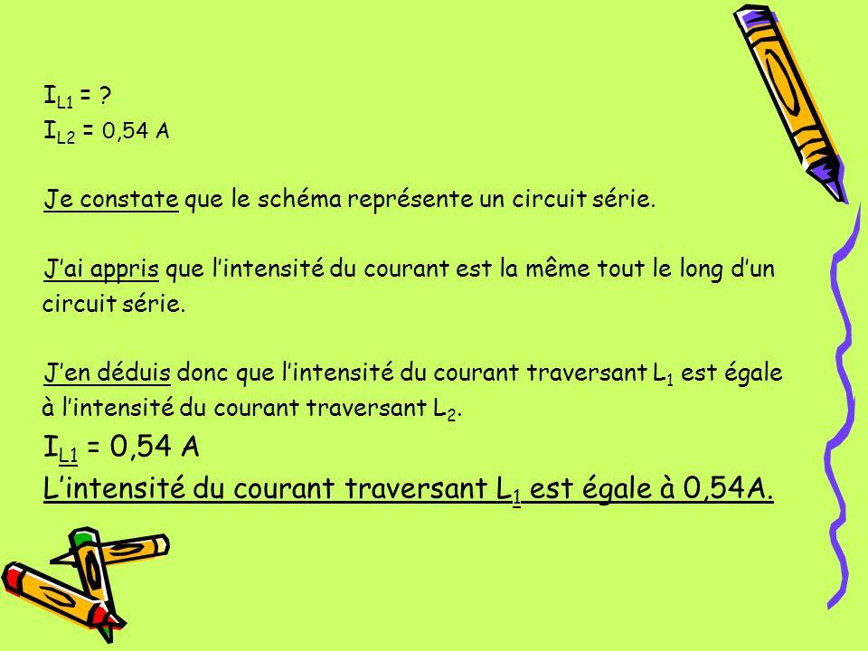 I L1 = ? I L2 = 0,54 A Je constate que le schéma représente un circuit série. Jai appris que lintensité du courant est la même tout le long dun circui