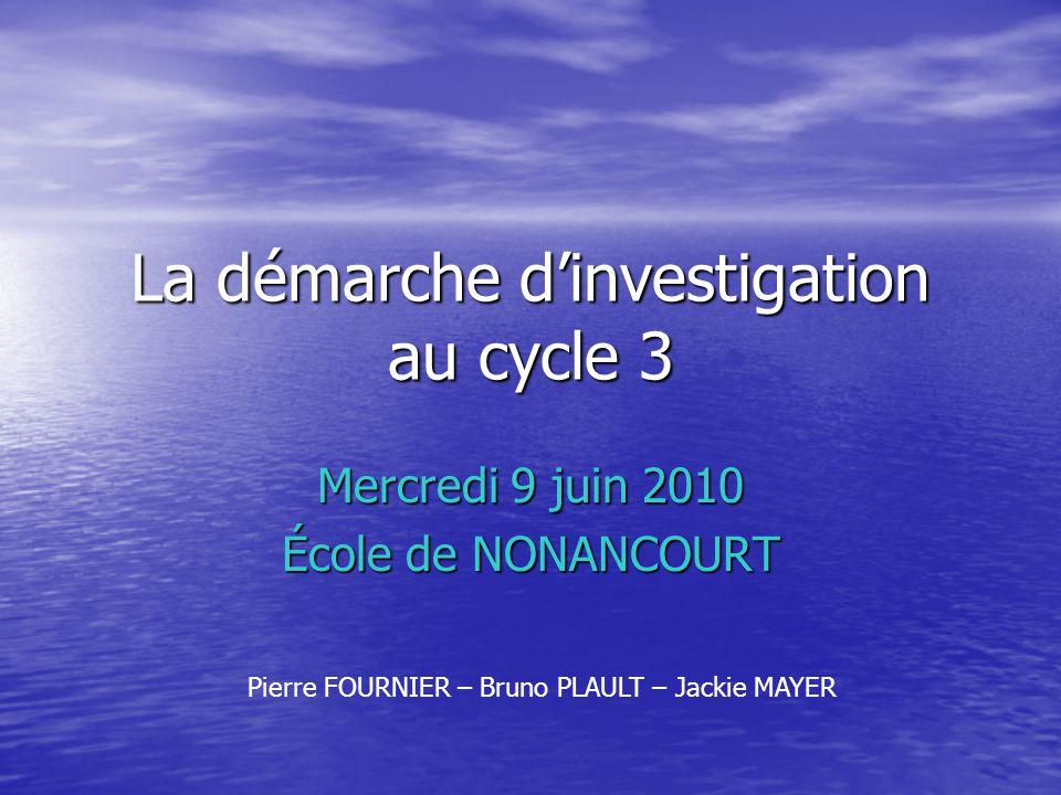La démarche dinvestigation au cycle 3 Mercredi 9 juin 2010 École de NONANCOURT Pierre FOURNIER – Bruno PLAULT – Jackie MAYER