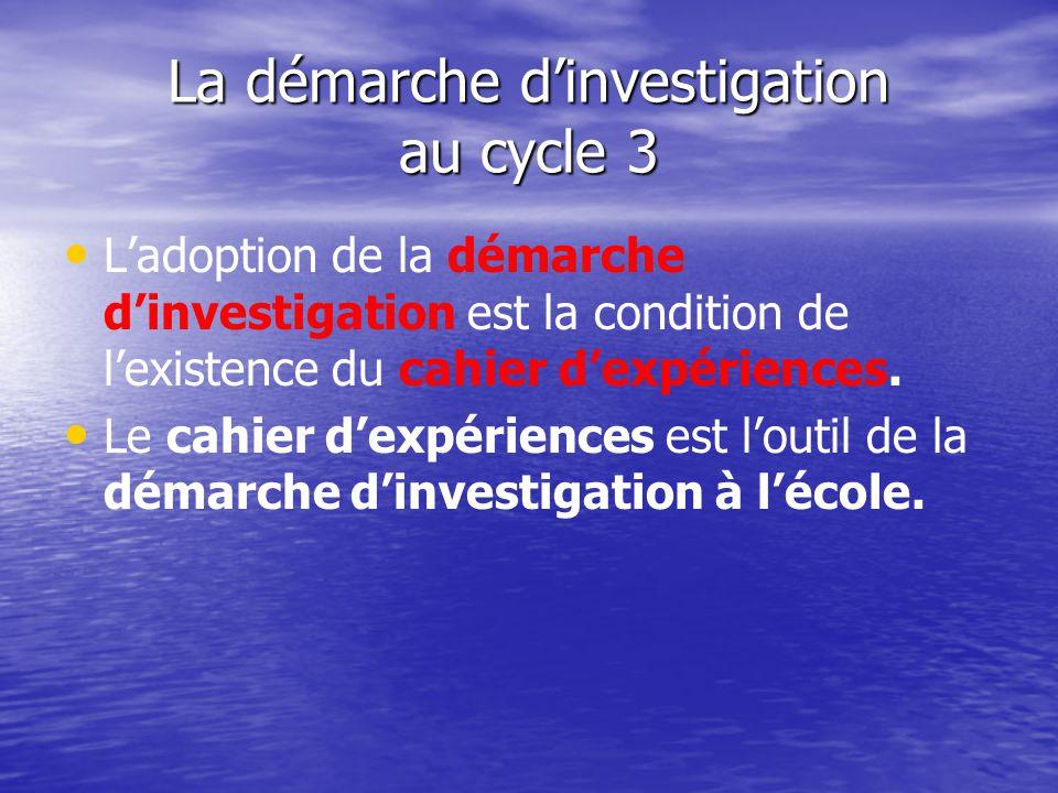 La démarche dinvestigation au cycle 3 Ladoption de la démarche dinvestigation est la condition de lexistence du cahier dexpériences. Le cahier dexpéri