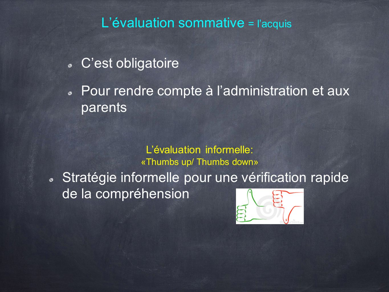 Lévaluation sommative = lacquis Cest obligatoire Pour rendre compte à ladministration et aux parents Lévaluation informelle: «Thumbs up/ Thumbs down»