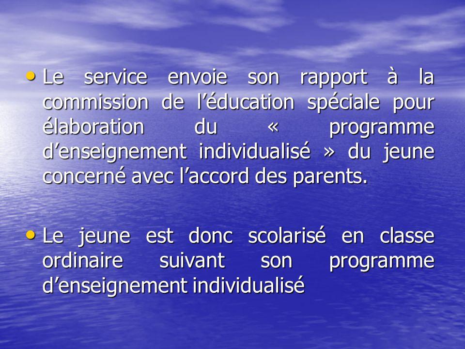 Le service envoie son rapport à la commission de léducation spéciale pour élaboration du « programme denseignement individualisé » du jeune concerné avec laccord des parents.