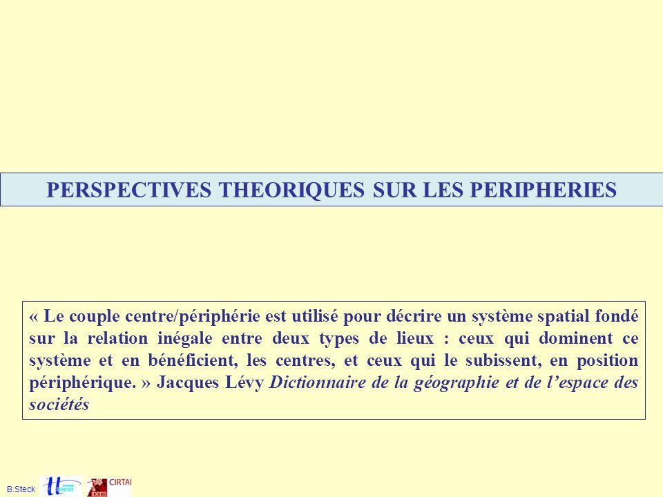 PERSPECTIVES THEORIQUES SUR LES PERIPHERIES B.Steck « Le couple centre/périphérie est utilisé pour décrire un système spatial fondé sur la relation in