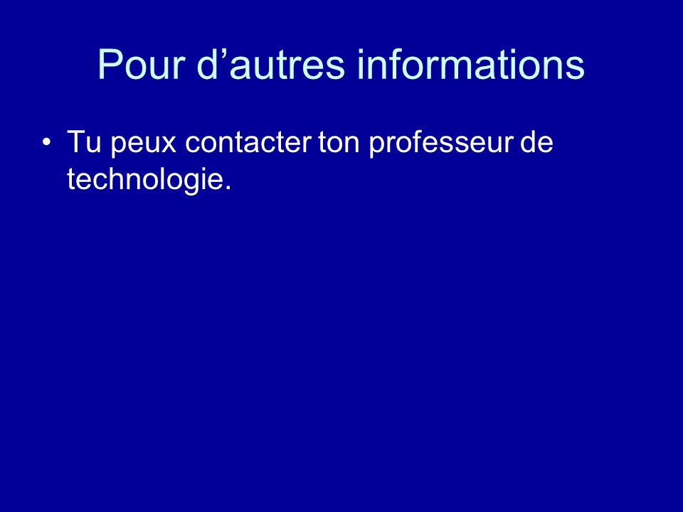 Pour dautres informations Tu peux contacter ton professeur de technologie.