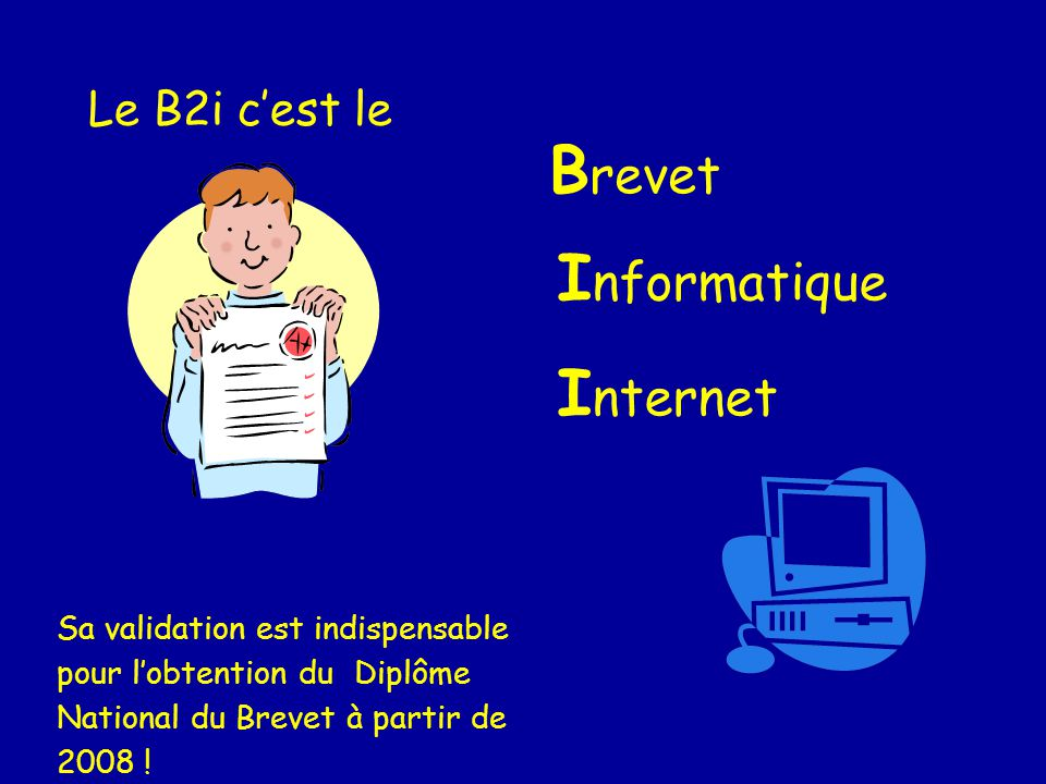 Le B2i cest le B revet I nformatique I nternet Sa validation est indispensable pour lobtention du Diplôme National du Brevet à partir de 2008 !