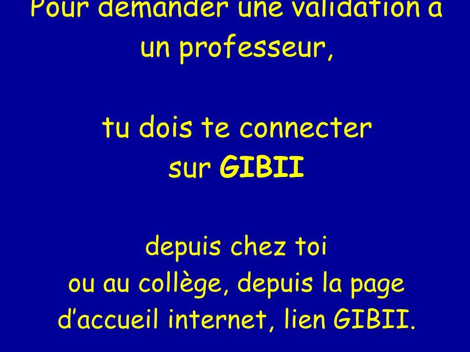Pour demander une validation à un professeur, tu dois te connecter sur GIBII depuis chez toi ou au collège, depuis la page daccueil internet, lien GIBII.