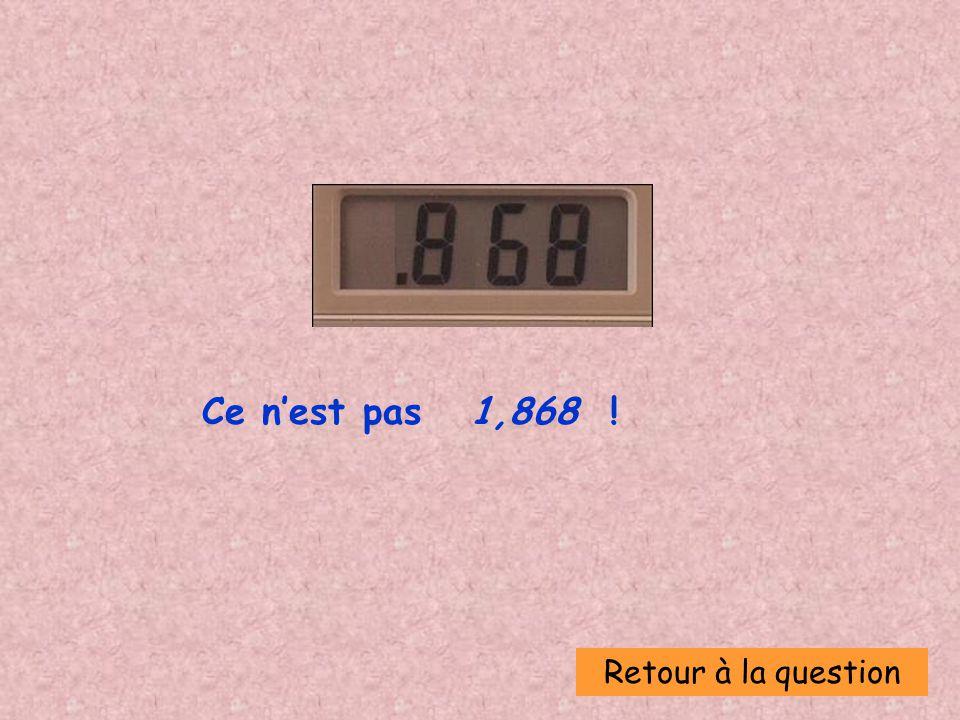 Retour à la question Ce nest pas 1,868 !