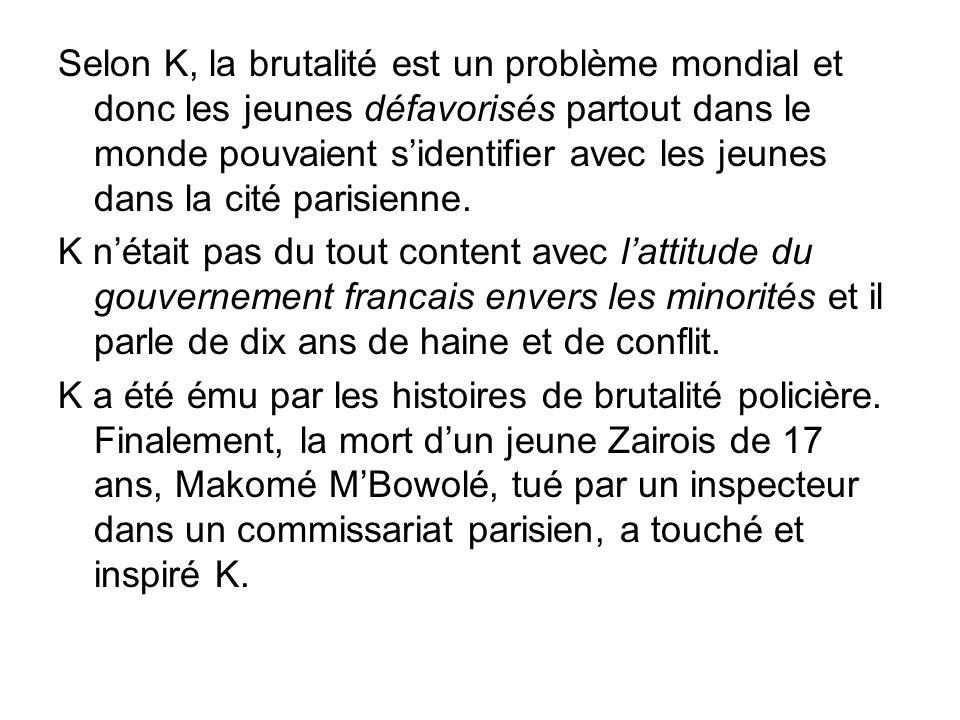 Selon K, la brutalité est un problème mondial et donc les jeunes défavorisés partout dans le monde pouvaient sidentifier avec les jeunes dans la cité parisienne.