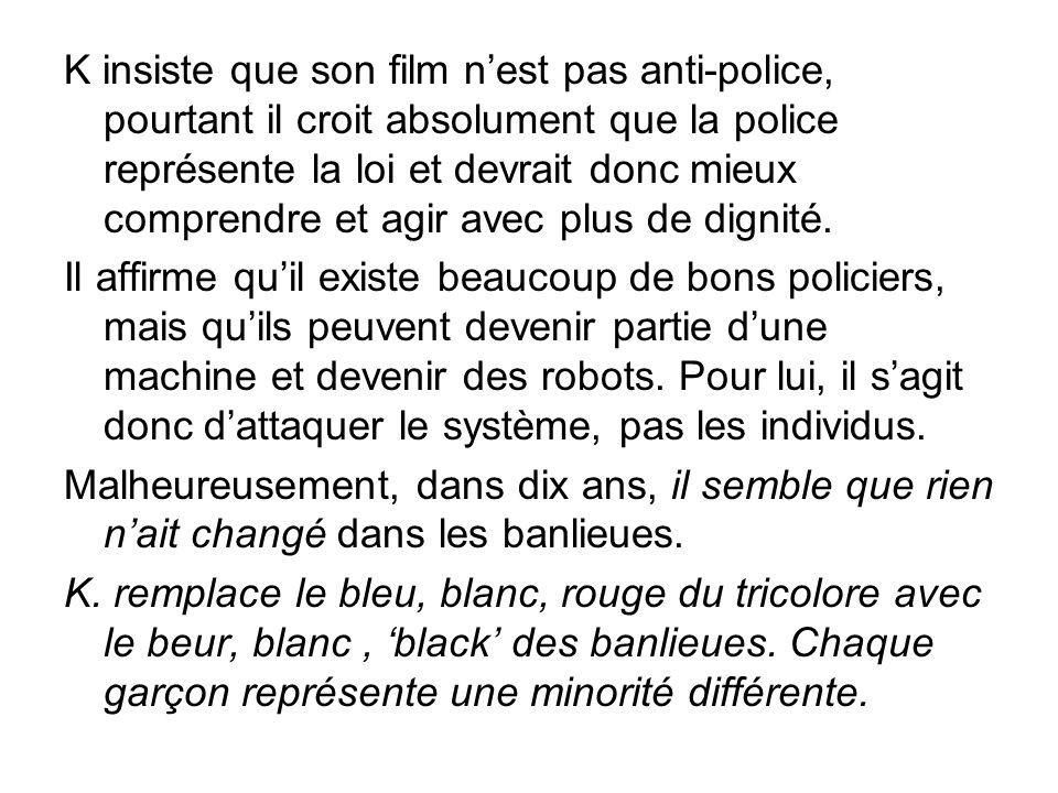 K insiste que son film nest pas anti-police, pourtant il croit absolument que la police représente la loi et devrait donc mieux comprendre et agir avec plus de dignité.