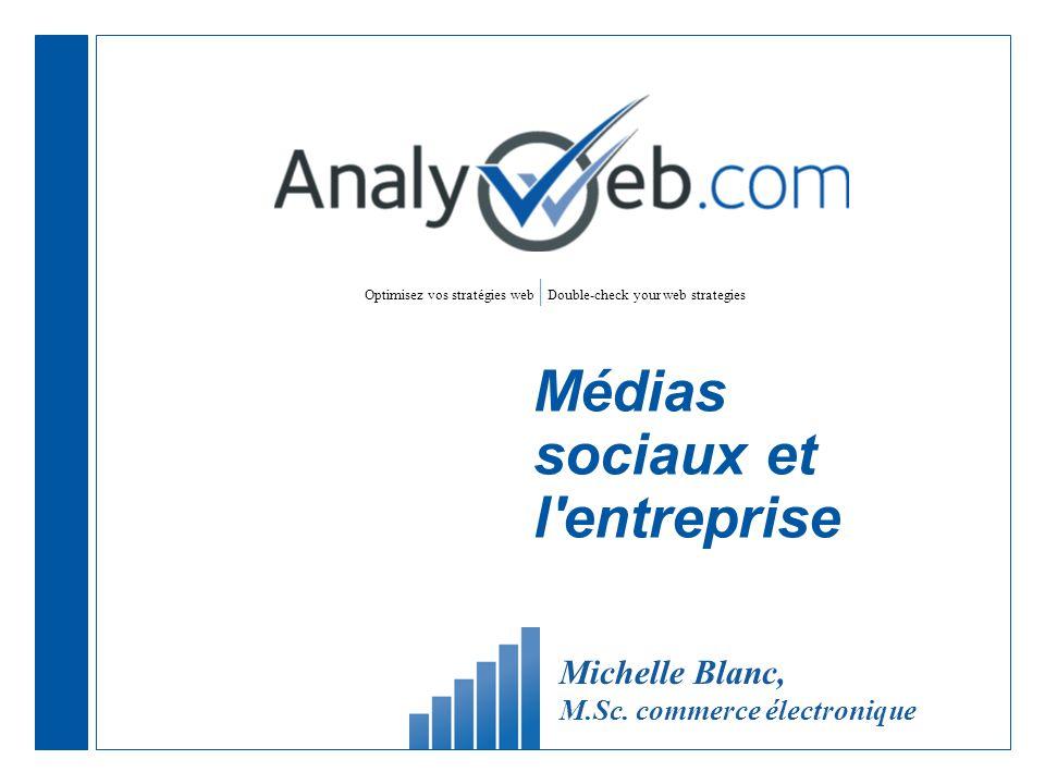 Optimisez vos stratégies web | Double-check your web strategies Médias sociaux et l entreprise Michelle Blanc, M.Sc.
