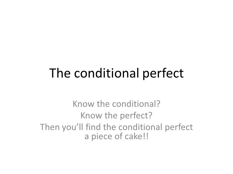 The conditional perfect Know the conditional. Know the perfect.