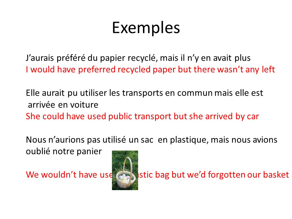 Exemples Jaurais préféré du papier recyclé, mais il ny en avait plus I would have preferred recycled paper but there wasnt any left Elle aurait pu utiliser les transports en commun mais elle est arrivée en voiture She could have used public transport but she arrived by car Nous naurions pas utilisé un sac en plastique, mais nous avions oublié notre panier We wouldnt have used a plastic bag but wed forgotten our basket