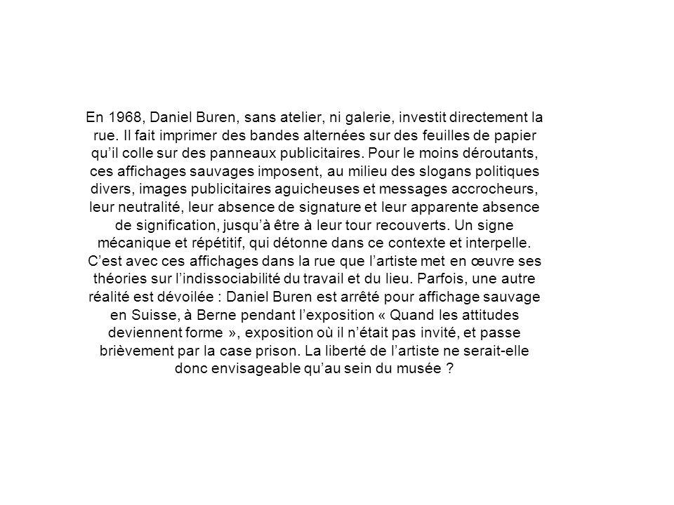 En 1968, Daniel Buren, sans atelier, ni galerie, investit directement la rue. Il fait imprimer des bandes alternées sur des feuilles de papier quil co