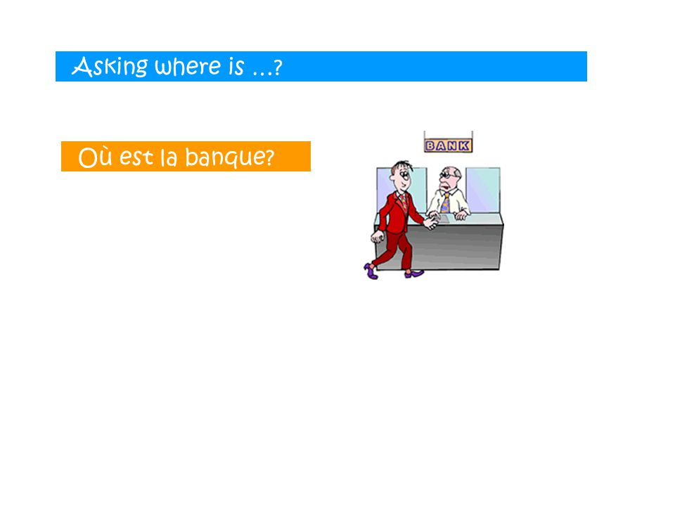 Asking where is …? Où est la banque?
