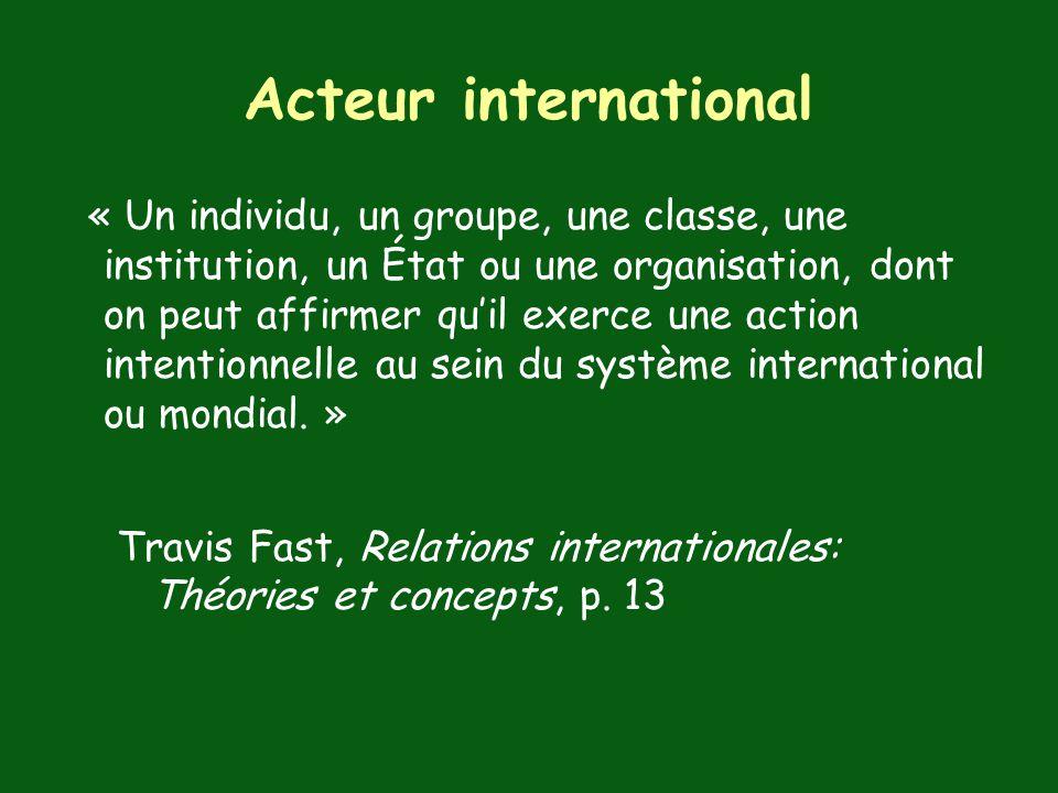 Acteur international « Un individu, un groupe, une classe, une institution, un État ou une organisation, dont on peut affirmer quil exerce une action intentionnelle au sein du système international ou mondial.