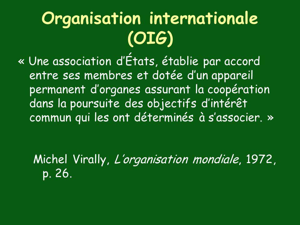 Organisation internationale (OIG) « Une association dÉtats, établie par accord entre ses membres et dotée dun appareil permanent dorganes assurant la coopération dans la poursuite des objectifs dintérêt commun qui les ont déterminés à sassocier.