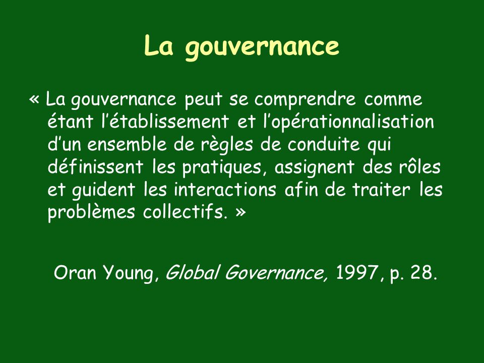La gouvernance « La gouvernance peut se comprendre comme étant létablissement et lopérationnalisation dun ensemble de règles de conduite qui définissent les pratiques, assignent des rôles et guident les interactions afin de traiter les problèmes collectifs.