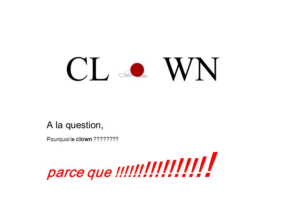 CL WN A la question, Pourquoi le clown ???????? parce que !! !! !! !!! !! !!! ! !