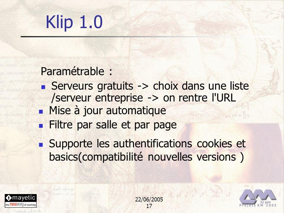 22/06/2005 17 Klip 1.0 Paramétrable : Serveurs gratuits -> choix dans une liste /serveur entreprise -> on rentre l'URL Mise à jour automatique Filtre