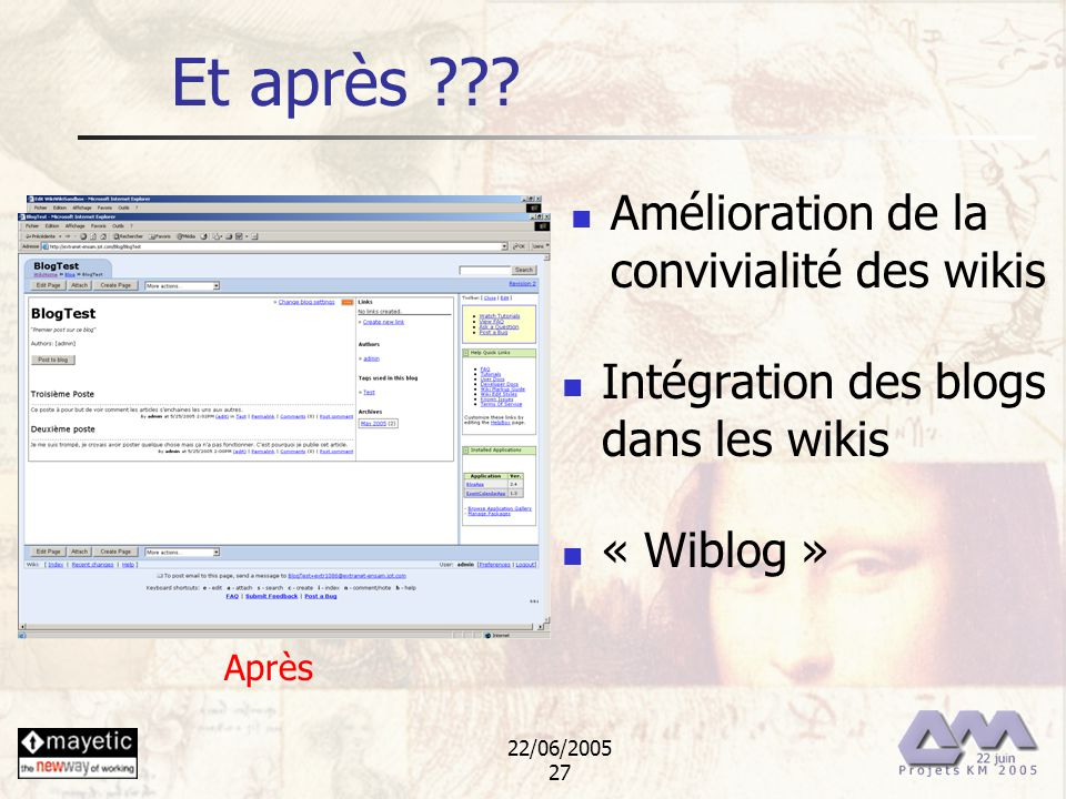 22/06/2005 27 Et après ??? Amélioration de la convivialité des wikis Intégration des blogs dans les wikis « Wiblog » Avant Après