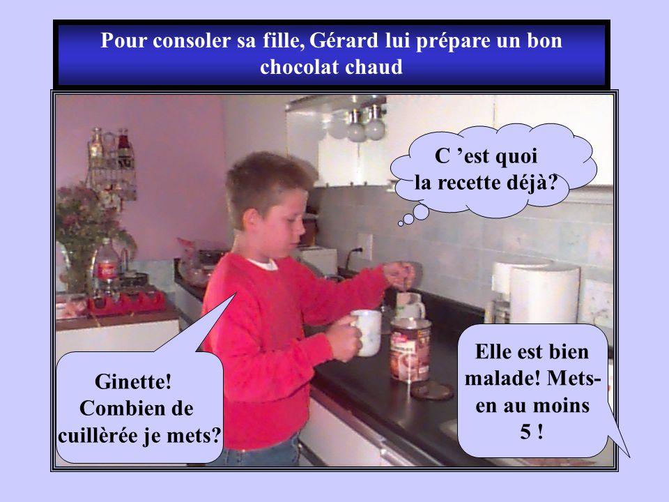 Pour consoler sa fille, Gérard lui prépare un bon chocolat chaud C est quoi la recette déjà? Ginette! Combien de cuillèrée je mets? Elle est bien mala