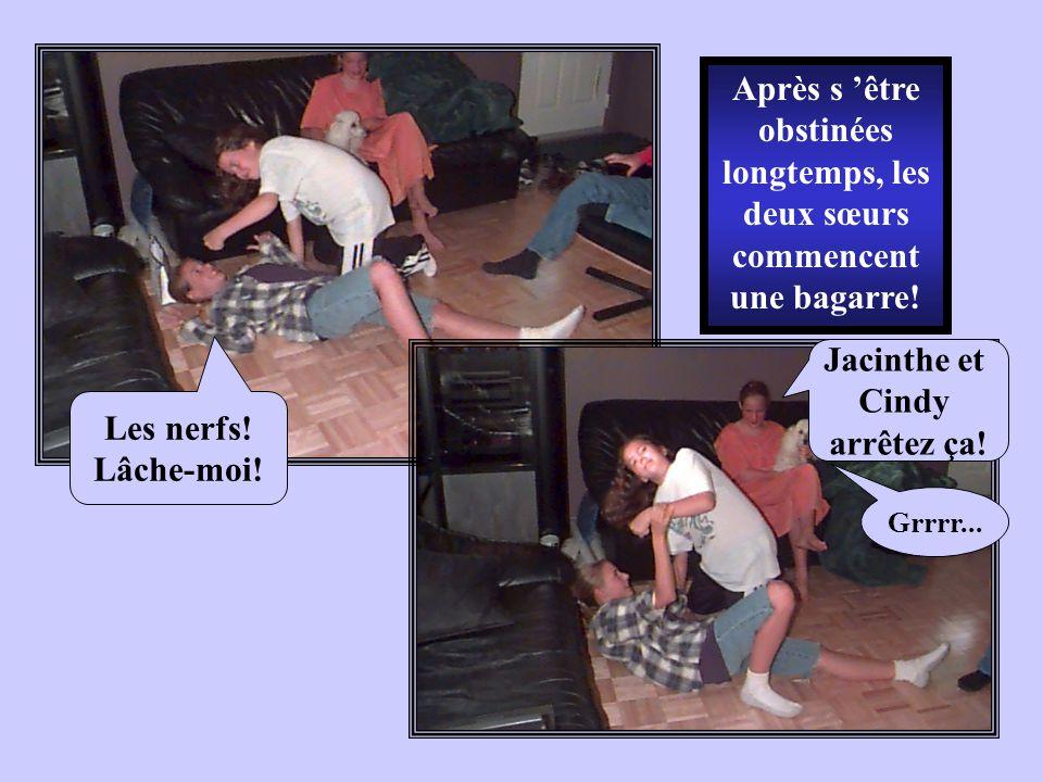 Après s être obstinées longtemps, les deux sœurs commencent une bagarre! Les nerfs! Lâche-moi! Jacinthe et Cindy arrêtez ça! Grrrr...